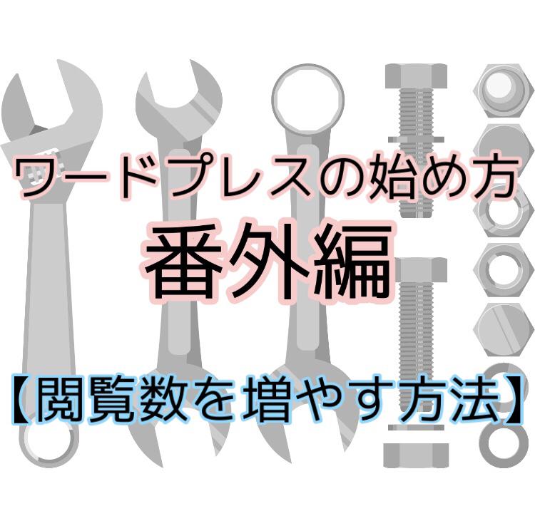 【6、ワードプレスの始め方 ~番外編(閲覧数を増やす方法)~ 】