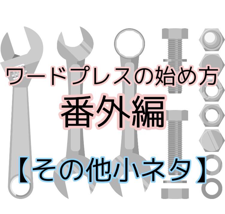 【7、ワードプレスの始め方 ~番外編(その他小ネタ)~  】